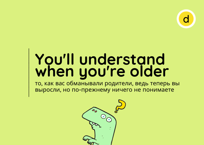 You will understand when you are older
